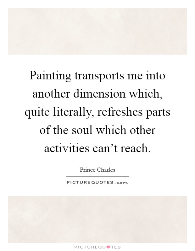 Painting transports me into another dimension which, quite literally, refreshes parts of the soul which other activities can't reach Picture Quote #1