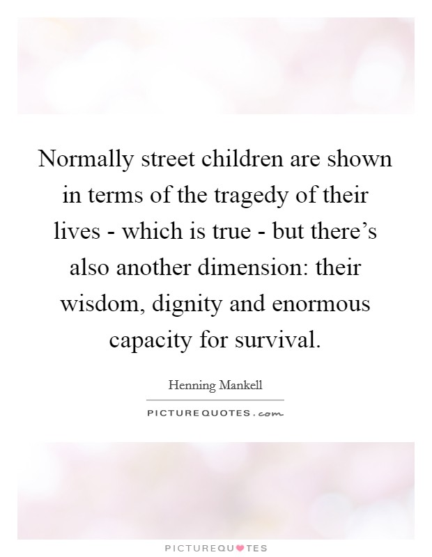 Normally street children are shown in terms of the tragedy of their lives - which is true - but there's also another dimension: their wisdom, dignity and enormous capacity for survival Picture Quote #1