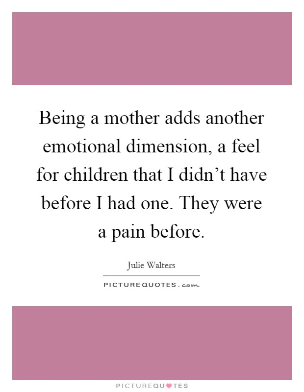 Being a mother adds another emotional dimension, a feel for children that I didn't have before I had one. They were a pain before Picture Quote #1