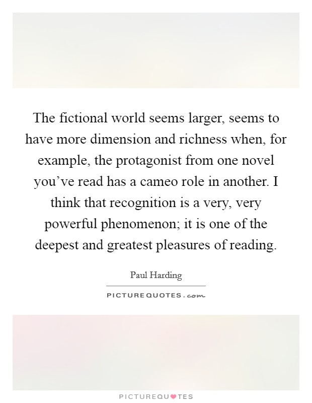 The fictional world seems larger, seems to have more dimension and richness when, for example, the protagonist from one novel you've read has a cameo role in another. I think that recognition is a very, very powerful phenomenon; it is one of the deepest and greatest pleasures of reading Picture Quote #1