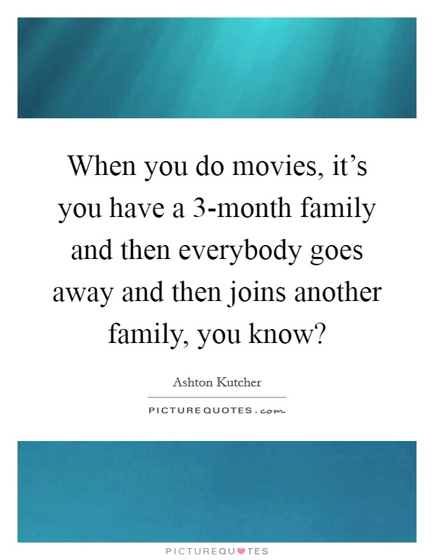 When you do movies, it's you have a 3-month family and then everybody goes away and then joins another family, you know? Picture Quote #1