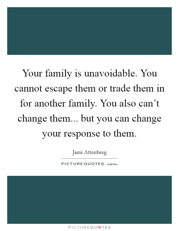 Your family is unavoidable. You cannot escape them or trade them in for another family. You also can't change them... but you can change your response to them Picture Quote #1