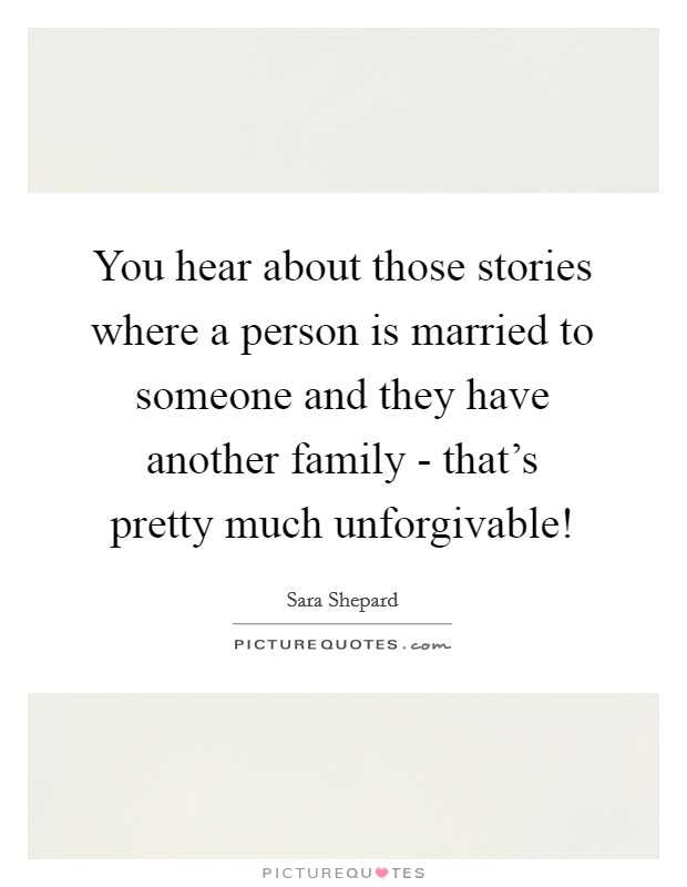 You hear about those stories where a person is married to someone and they have another family - that's pretty much unforgivable! Picture Quote #1