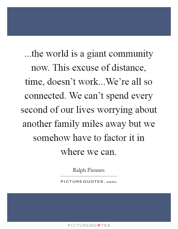 ...the world is a giant community now. This excuse of distance, time, doesn't work...We're all so connected. We can't spend every second of our lives worrying about another family miles away but we somehow have to factor it in where we can Picture Quote #1