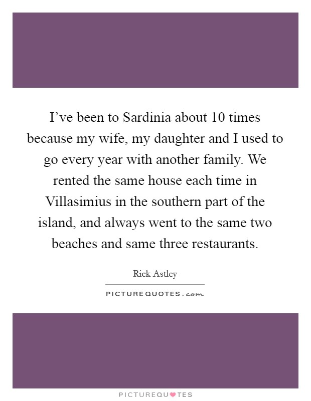 I've been to Sardinia about 10 times because my wife, my daughter and I used to go every year with another family. We rented the same house each time in Villasimius in the southern part of the island, and always went to the same two beaches and same three restaurants Picture Quote #1
