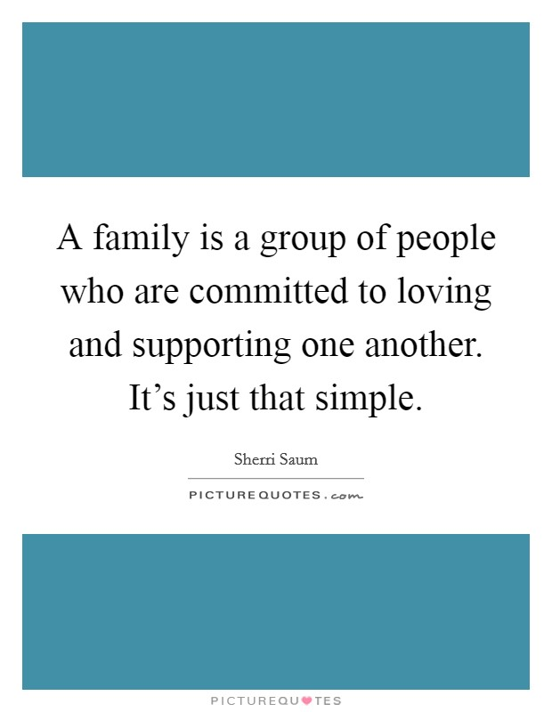 A family is a group of people who are committed to loving and supporting one another. It's just that simple Picture Quote #1