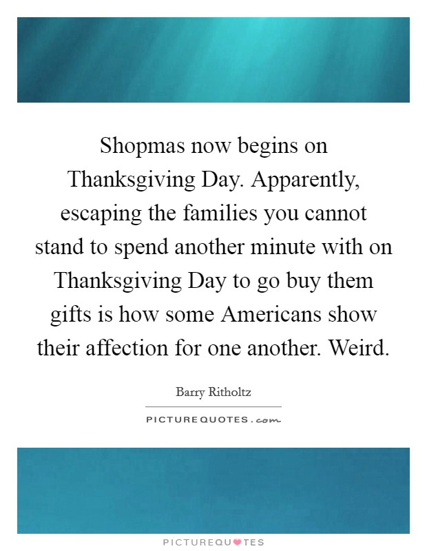 Shopmas now begins on Thanksgiving Day. Apparently, escaping the families you cannot stand to spend another minute with on Thanksgiving Day to go buy them gifts is how some Americans show their affection for one another. Weird Picture Quote #1