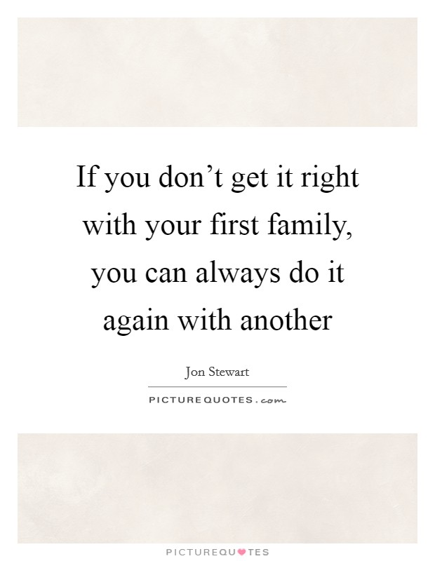 If you don't get it right with your first family, you can always do it again with another Picture Quote #1