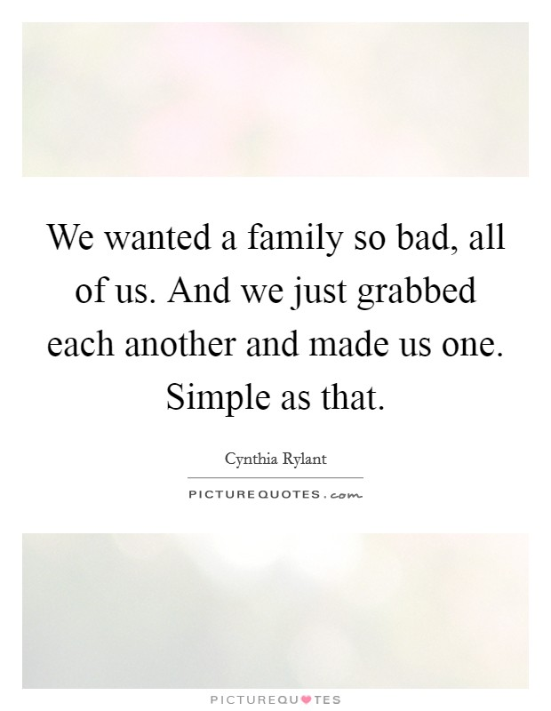 We wanted a family so bad, all of us. And we just grabbed each another and made us one. Simple as that Picture Quote #1