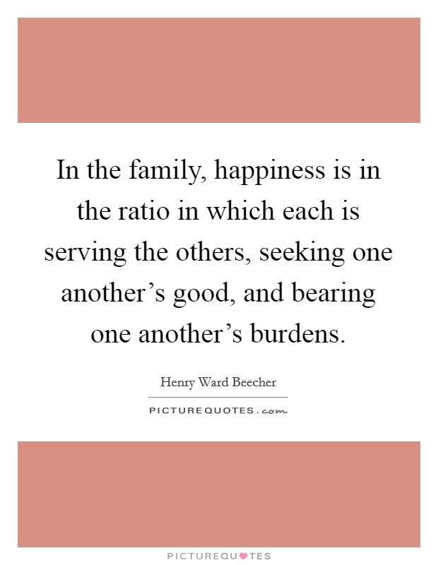 In the family, happiness is in the ratio in which each is serving the others, seeking one another's good, and bearing one another's burdens Picture Quote #1