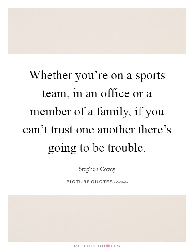 Whether you're on a sports team, in an office or a member of a family, if you can't trust one another there's going to be trouble Picture Quote #1