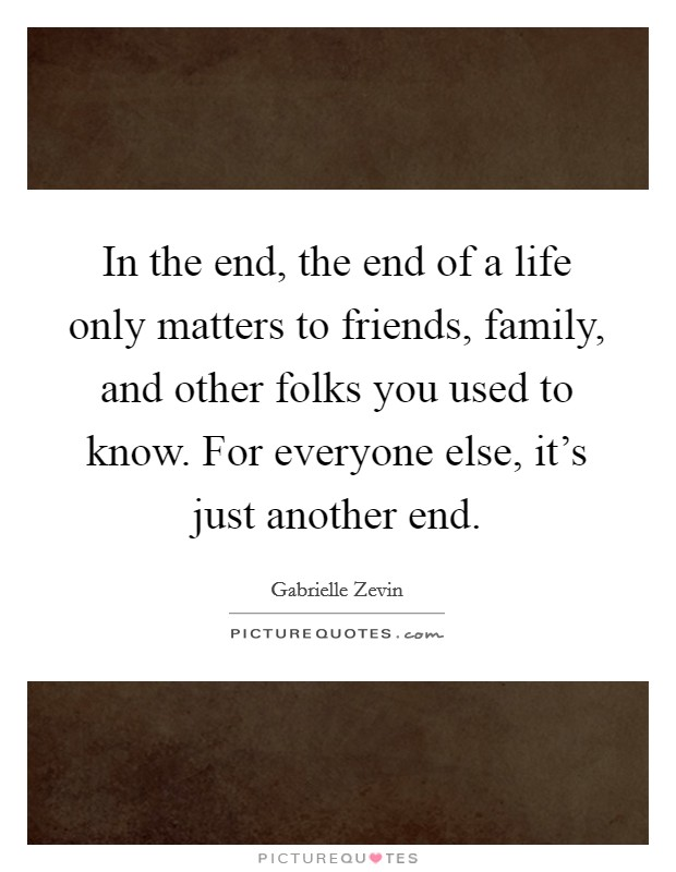 In the end, the end of a life only matters to friends, family, and other folks you used to know. For everyone else, it's just another end Picture Quote #1