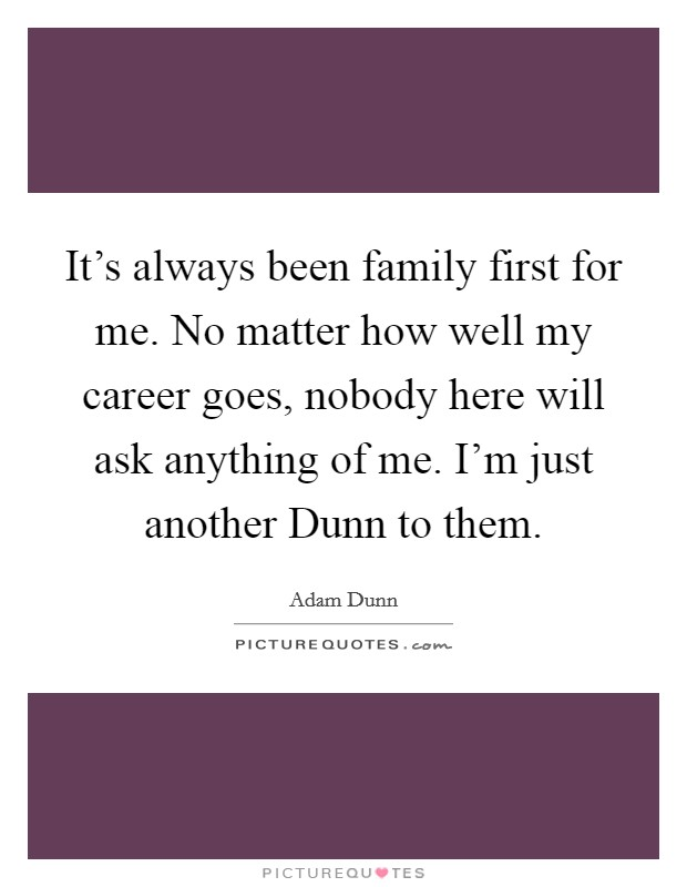 It's always been family first for me. No matter how well my career goes, nobody here will ask anything of me. I'm just another Dunn to them. Picture Quote #1