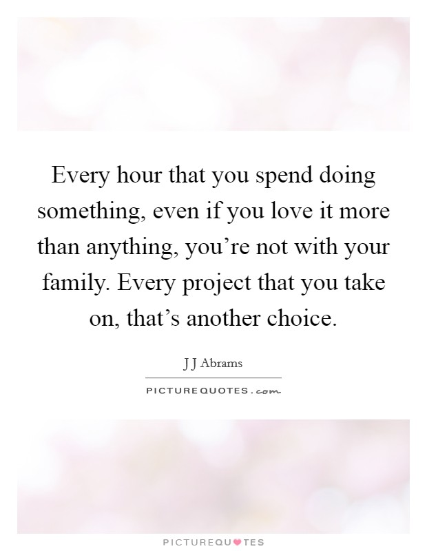 Every hour that you spend doing something, even if you love it more than anything, you're not with your family. Every project that you take on, that's another choice Picture Quote #1