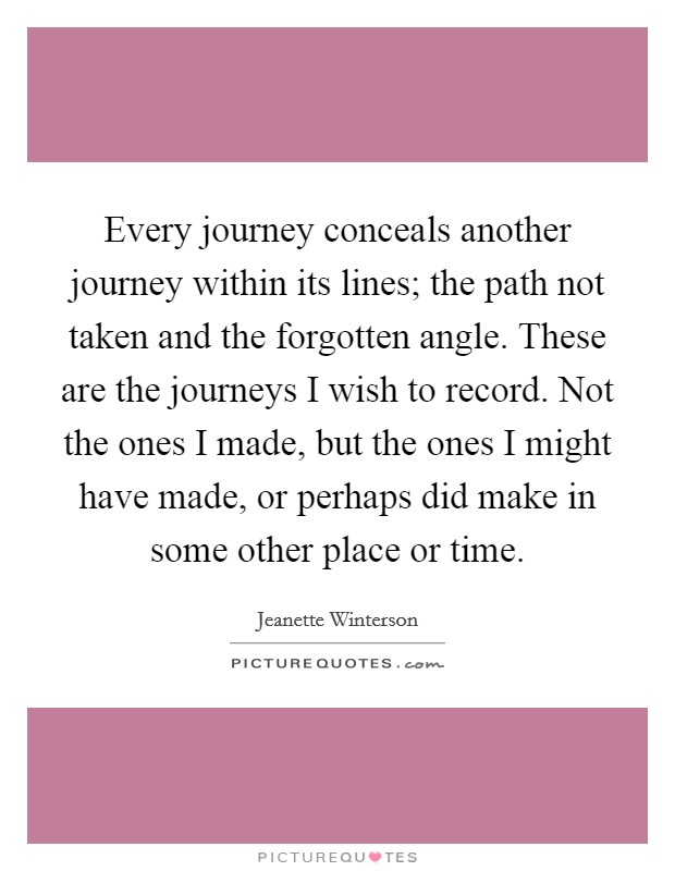 Every journey conceals another journey within its lines; the path not taken and the forgotten angle. These are the journeys I wish to record. Not the ones I made, but the ones I might have made, or perhaps did make in some other place or time Picture Quote #1