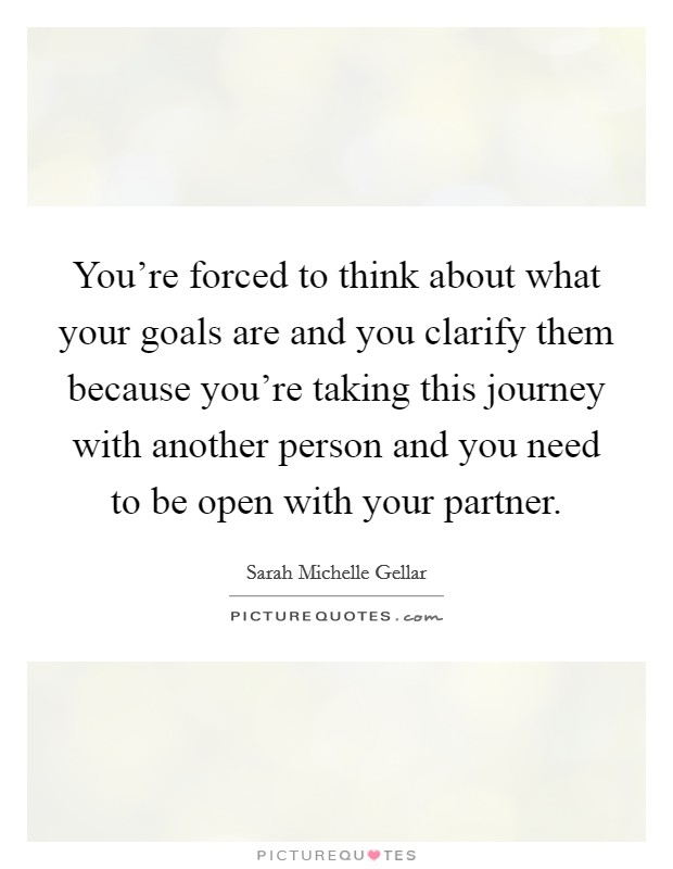 You're forced to think about what your goals are and you clarify them because you're taking this journey with another person and you need to be open with your partner Picture Quote #1