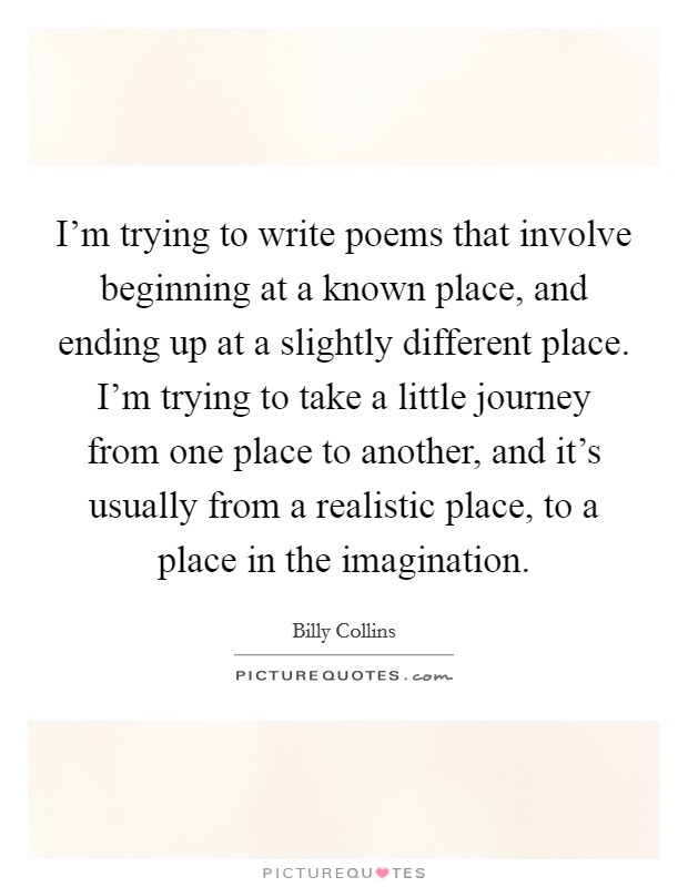 I'm trying to write poems that involve beginning at a known place, and ending up at a slightly different place. I'm trying to take a little journey from one place to another, and it's usually from a realistic place, to a place in the imagination Picture Quote #1