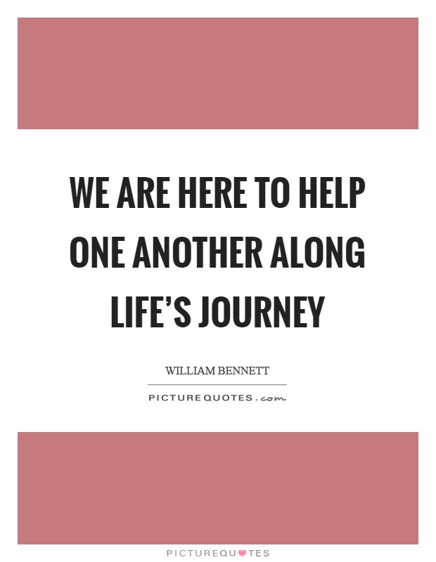 We are here to help one another along life's journey Picture Quote #1