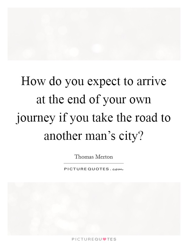 How do you expect to arrive at the end of your own journey if you take the road to another man's city? Picture Quote #1