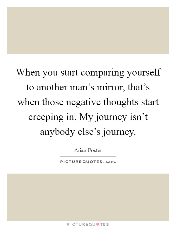 When you start comparing yourself to another man's mirror, that's when those negative thoughts start creeping in. My journey isn't anybody else's journey Picture Quote #1
