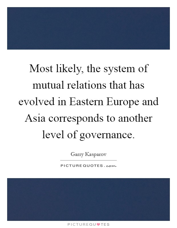 Most likely, the system of mutual relations that has evolved in Eastern Europe and Asia corresponds to another level of governance Picture Quote #1