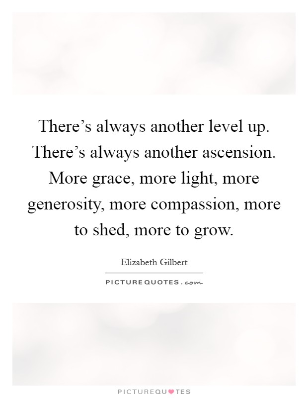 There's always another level up. There's always another ascension. More grace, more light, more generosity, more compassion, more to shed, more to grow Picture Quote #1