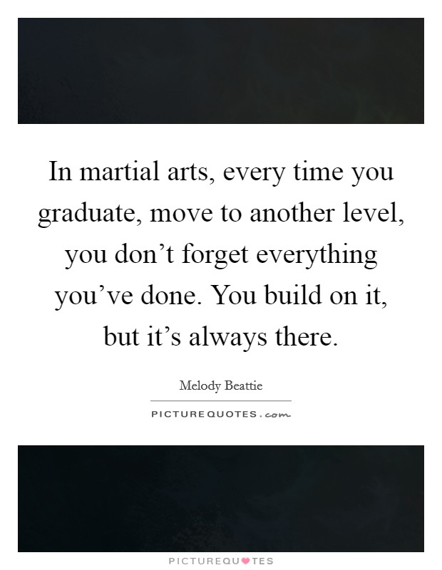 In martial arts, every time you graduate, move to another level, you don't forget everything you've done. You build on it, but it's always there Picture Quote #1