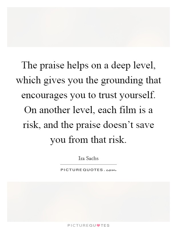 The praise helps on a deep level, which gives you the grounding that encourages you to trust yourself. On another level, each film is a risk, and the praise doesn't save you from that risk Picture Quote #1