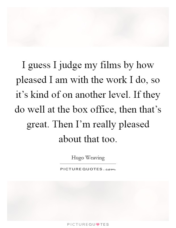 I guess I judge my films by how pleased I am with the work I do, so it's kind of on another level. If they do well at the box office, then that's great. Then I'm really pleased about that too. Picture Quote #1