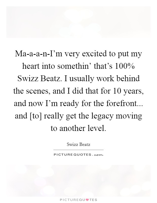 Ma-a-a-n-I'm very excited to put my heart into somethin' that's 100% Swizz Beatz. I usually work behind the scenes, and I did that for 10 years, and now I'm ready for the forefront... and [to] really get the legacy moving to another level. Picture Quote #1