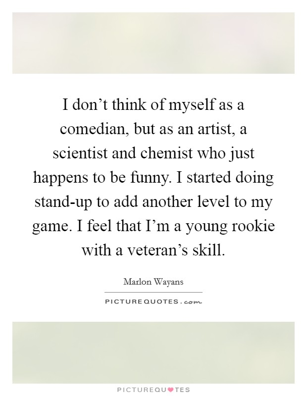 I don't think of myself as a comedian, but as an artist, a scientist and chemist who just happens to be funny. I started doing stand-up to add another level to my game. I feel that I'm a young rookie with a veteran's skill Picture Quote #1
