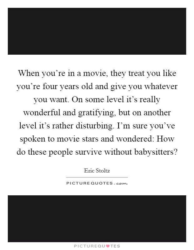 When you're in a movie, they treat you like you're four years old and give you whatever you want. On some level it's really wonderful and gratifying, but on another level it's rather disturbing. I'm sure you've spoken to movie stars and wondered: How do these people survive without babysitters? Picture Quote #1