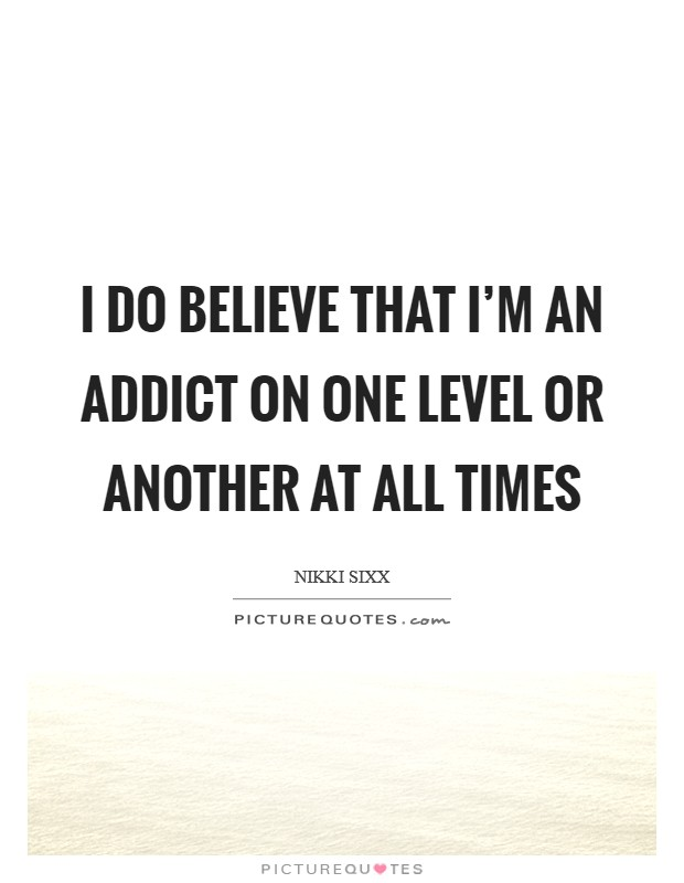 I do believe that I'm an addict on one level or another at all times Picture Quote #1