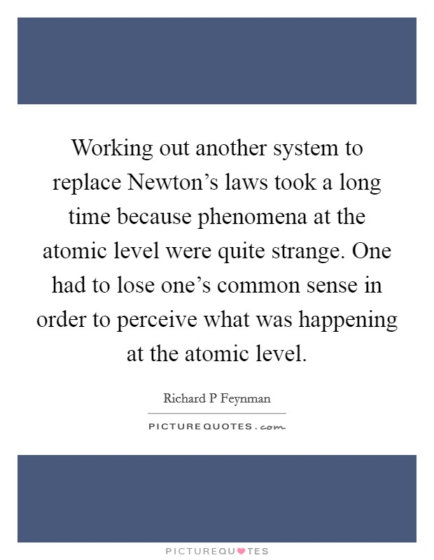 Working out another system to replace Newton's laws took a long time because phenomena at the atomic level were quite strange. One had to lose one's common sense in order to perceive what was happening at the atomic level Picture Quote #1