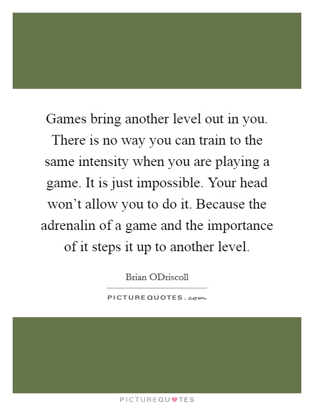 Games bring another level out in you. There is no way you can train to the same intensity when you are playing a game. It is just impossible. Your head won't allow you to do it. Because the adrenalin of a game and the importance of it steps it up to another level Picture Quote #1