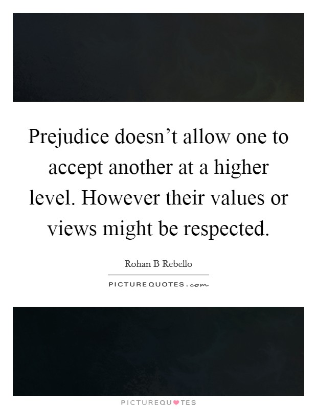 Prejudice doesn't allow one to accept another at a higher level. However their values or views might be respected Picture Quote #1
