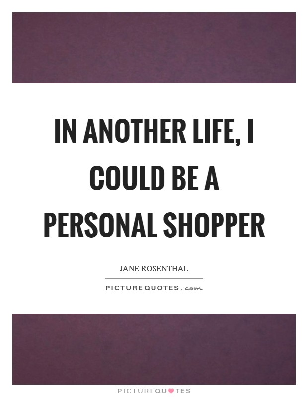 In another life, I could be a personal shopper Picture Quote #1