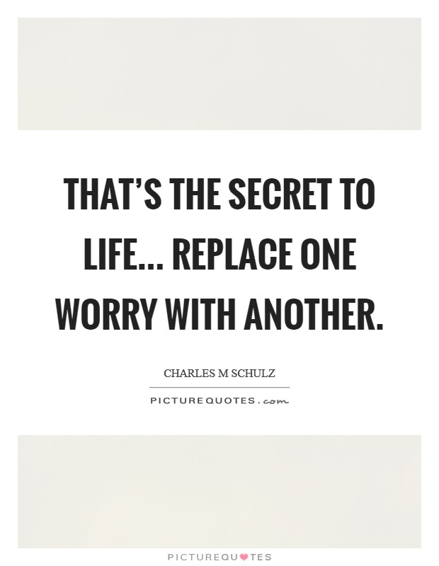 That's the secret to life... replace one worry with another Picture Quote #1