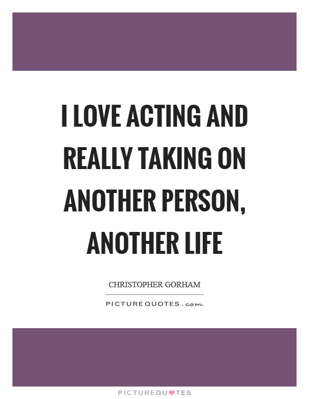 I love acting and really taking on another person, another life Picture Quote #1
