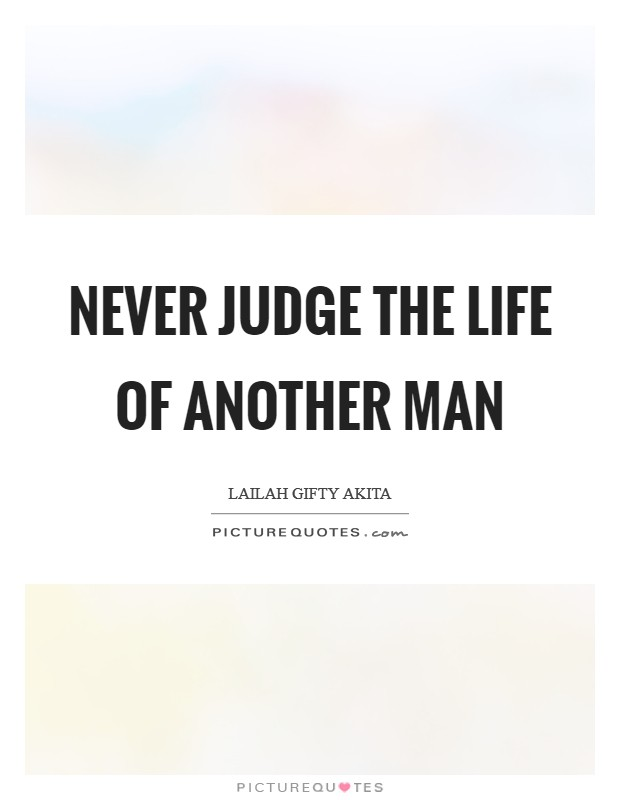 Never judge the life of another man Picture Quote #1