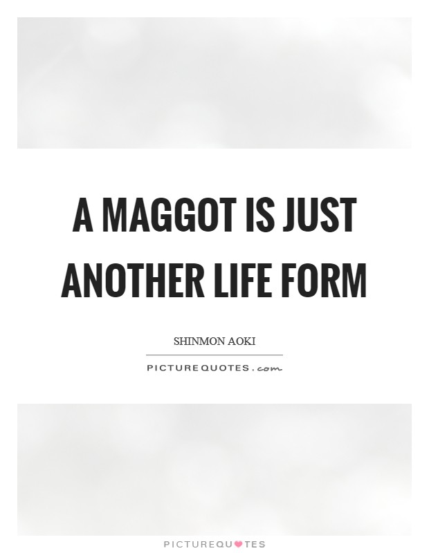 A maggot is just another life form Picture Quote #1