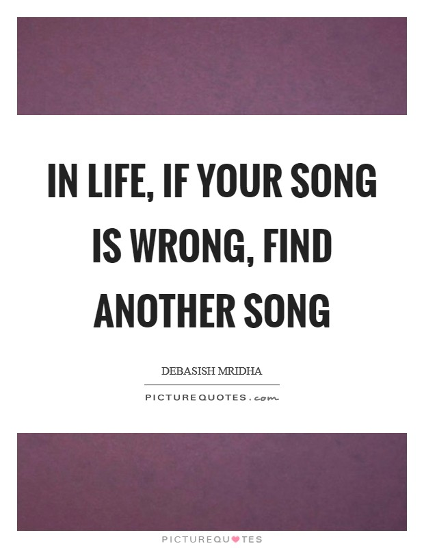 In life, if your song is wrong, find another song Picture Quote #1