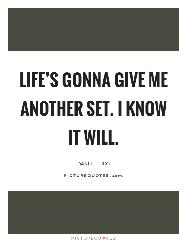 Life's gonna give me another set. I know it will Picture Quote #1