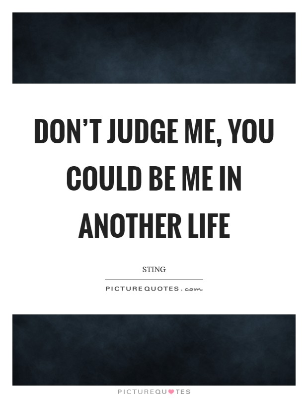 Don't judge me, you could be me in another life Picture Quote #1