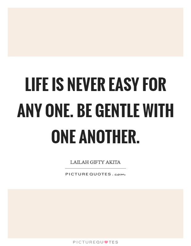 Life is never easy for any one. Be gentle with one another Picture Quote #1
