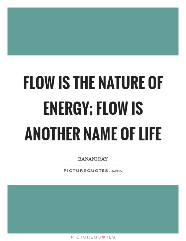 Flow is the nature of energy; flow is another name of life Picture Quote #1