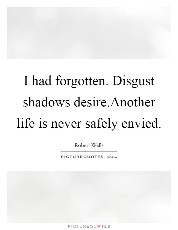 I had forgotten. Disgust shadows desire.Another life is never safely envied Picture Quote #1