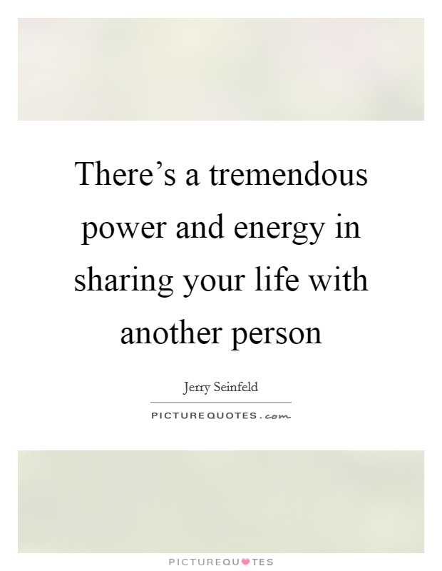 There's a tremendous power and energy in sharing your life with another person Picture Quote #1