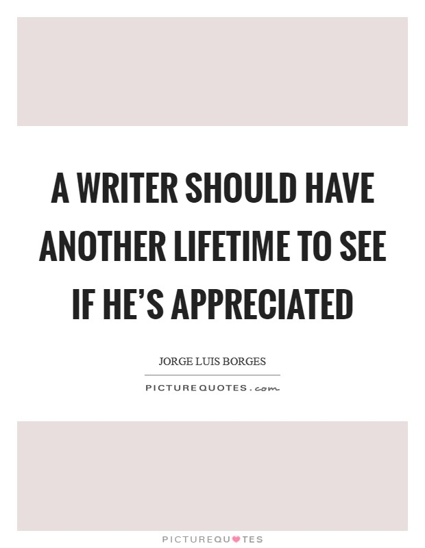 A writer should have another lifetime to see if he's appreciated Picture Quote #1