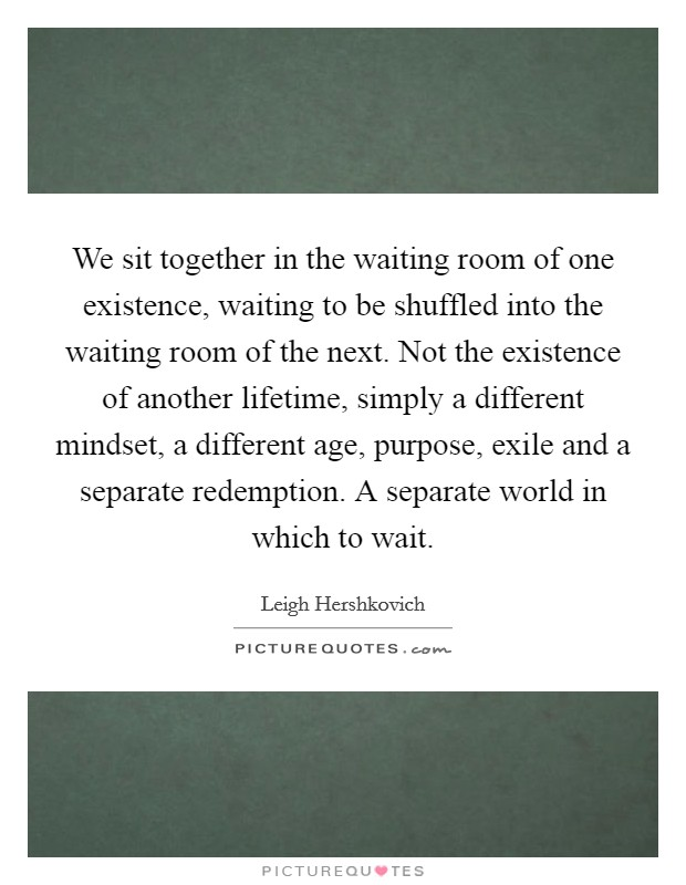 We sit together in the waiting room of one existence, waiting to be shuffled into the waiting room of the next. Not the existence of another lifetime, simply a different mindset, a different age, purpose, exile and a separate redemption. A separate world in which to wait Picture Quote #1